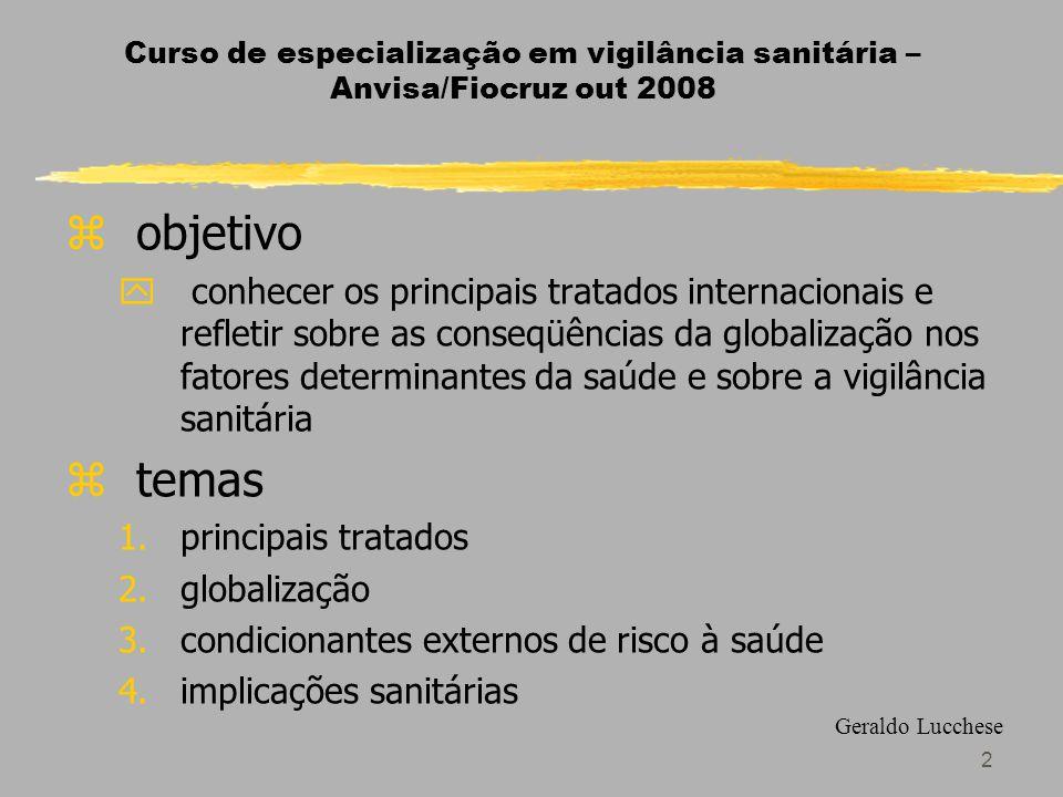 2 Curso de especialização em vigilância sanitária – Anvisa/Fiocruz out 2008 zobjetivo y conhecer os principais tratados internacionais e refletir sobre as conseqüências da globalização nos fatores determinantes da saúde e sobre a vigilância sanitária ztemas 1.principais tratados 2.globalização 3.condicionantes externos de risco à saúde 4.implicações sanitárias Geraldo Lucchese