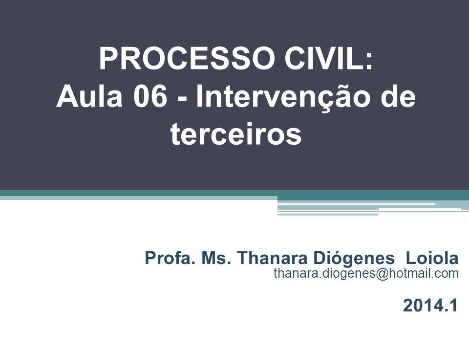 PROCESSO CIVIL: Aula 06 - Intervenção de terceiros Profa. Ms. Thanara Diógenes Loiola thanara.diogenes@hotmail.com 2014.1