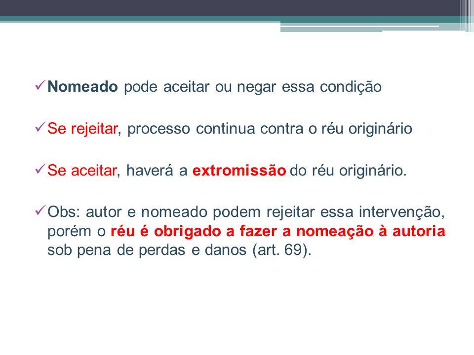 Nomeado pode aceitar ou negar essa condição Se rejeitar, processo continua contra o réu originário Se aceitar, haverá a extromissão do réu originário.