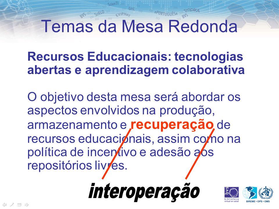 Temas da Mesa Redonda Recursos Educacionais: tecnologias abertas e aprendizagem colaborativa O objetivo desta mesa será abordar os aspectos envolvidos na produção, armazenamento e recuperação de recursos educacionais, assim como na política de incentivo e adesão aos repositórios livres.