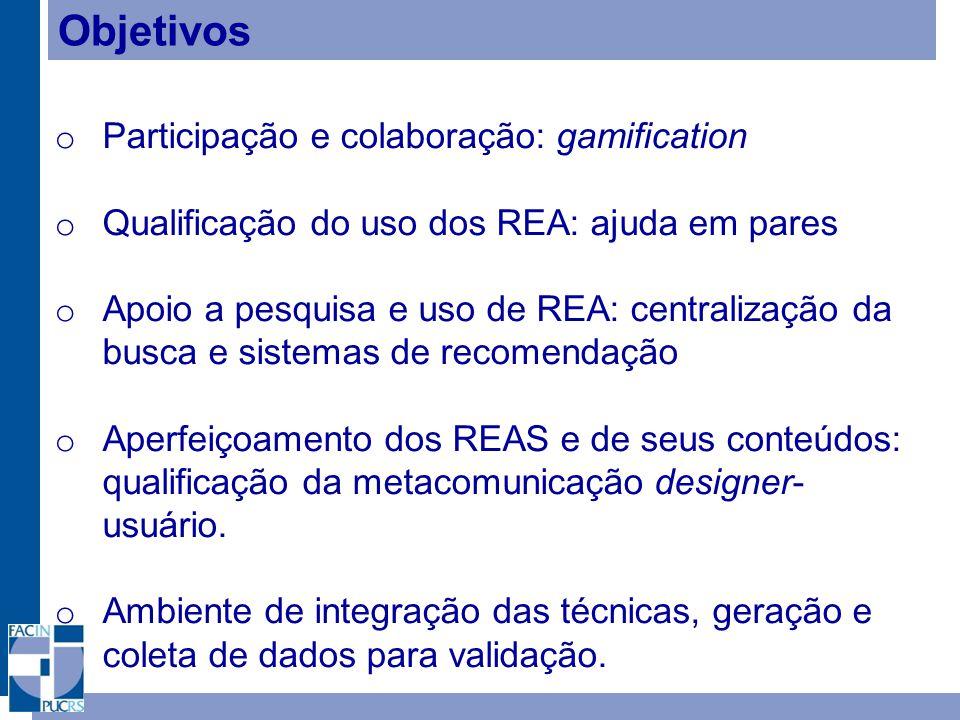 Objetivos o Participação e colaboração: gamification o Qualificação do uso dos REA: ajuda em pares o Apoio a pesquisa e uso de REA: centralização da busca e sistemas de recomendação o Aperfeiçoamento dos REAS e de seus conteúdos: qualificação da metacomunicação designer- usuário.
