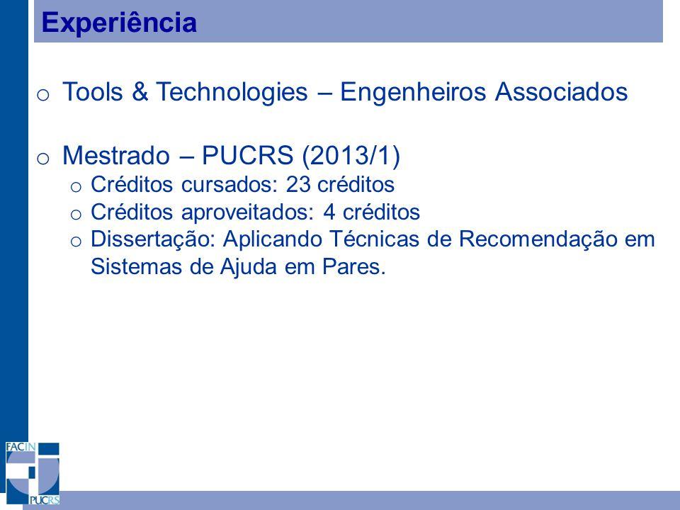Experiência o Tools & Technologies – Engenheiros Associados o Mestrado – PUCRS (2013/1) o Créditos cursados: 23 créditos o Créditos aproveitados: 4 créditos o Dissertação: Aplicando Técnicas de Recomendação em Sistemas de Ajuda em Pares.