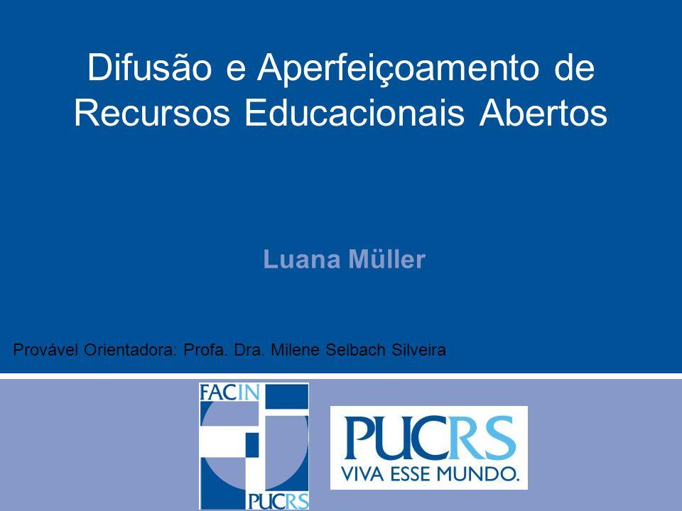 Luana Müller Difusão e Aperfeiçoamento de Recursos Educacionais Abertos Provável Orientadora: Profa. Dra. Milene Selbach Silveira