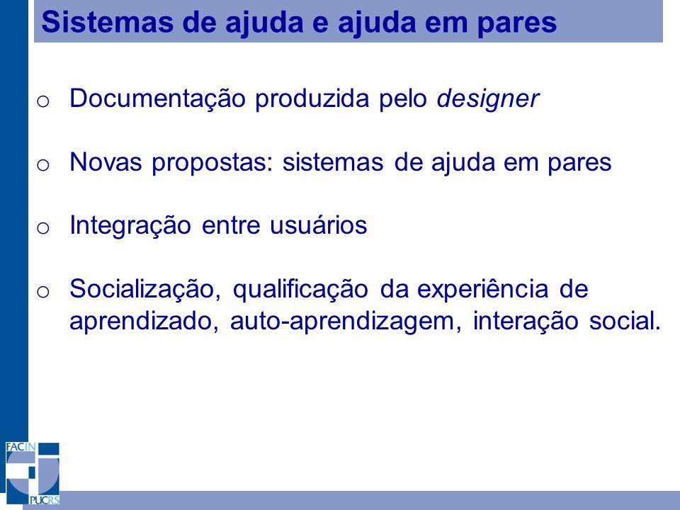 Sistemas de ajuda e ajuda em pares o Documentação produzida pelo designer o Novas propostas: sistemas de ajuda em pares o Integração entre usuários o Socialização, qualificação da experiência de aprendizado, auto-aprendizagem, interação social.