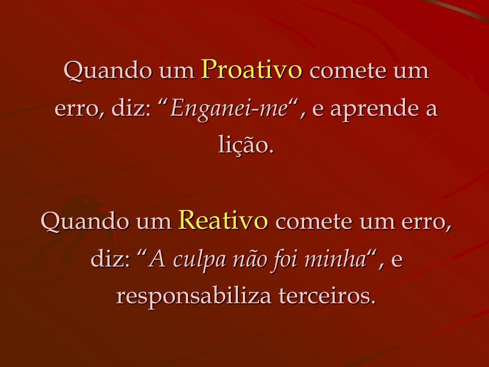 Um Proativo diz: Deve haver uma melhor forma de o fazer... Um Reativo diz: Um Reativo diz: Sempre fizemos assim.
