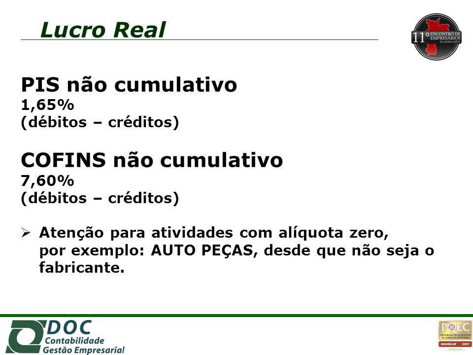 Lucro Real PIS não cumulativo 1,65% (débitos – créditos) COFINS não cumulativo 7,60% (débitos – créditos)  Atenção para atividades com alíquota zero,