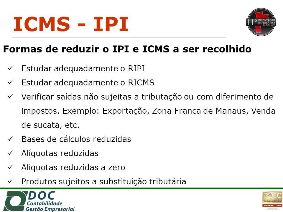 Formas de reduzir o IPI e ICMS a ser recolhido Estudar adequadamente o RIPI Estudar adequadamente o RICMS Verificar saídas não sujeitas a tributação o