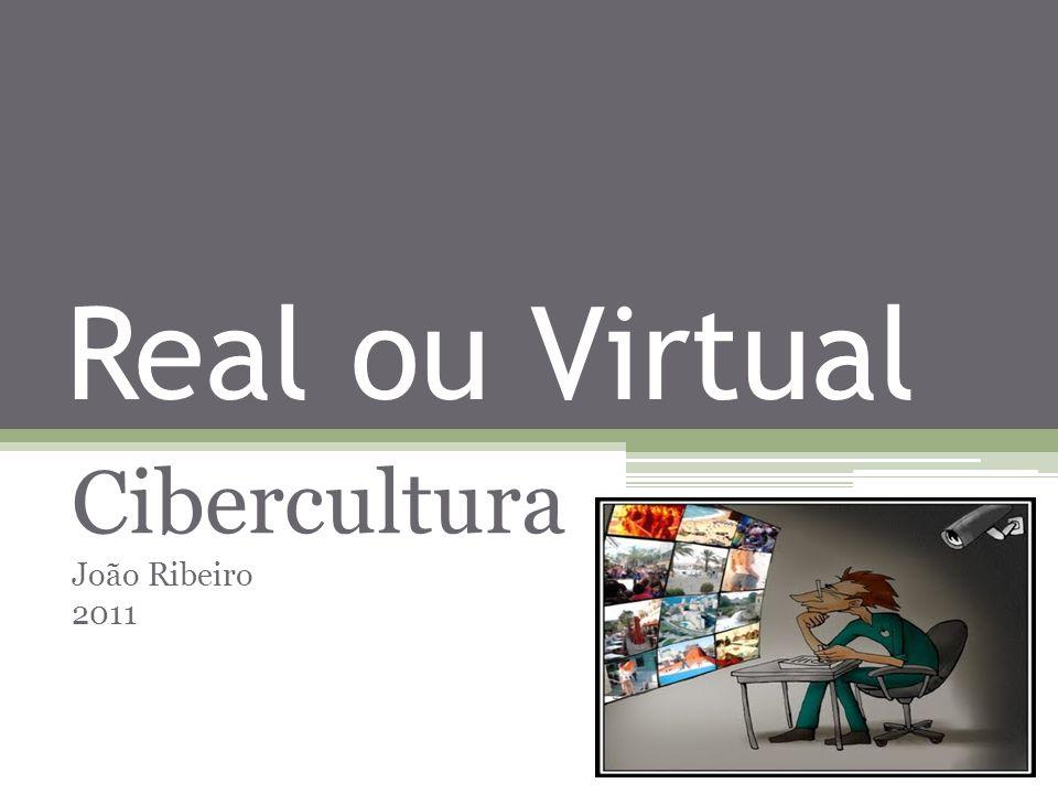 Real ou Virtual Cibercultura João Ribeiro 2011