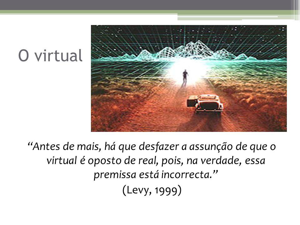 O virtual Antes de mais, há que desfazer a assunção de que o virtual é oposto de real, pois, na verdade, essa premissa está incorrecta. (Levy, 1999)