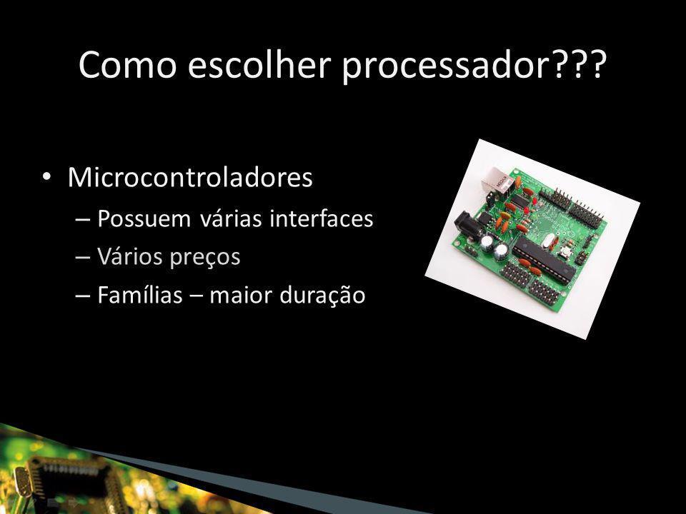 Microcontroladores – Possuem várias interfaces – Vários preços – Famílias – maior duração Como escolher processador