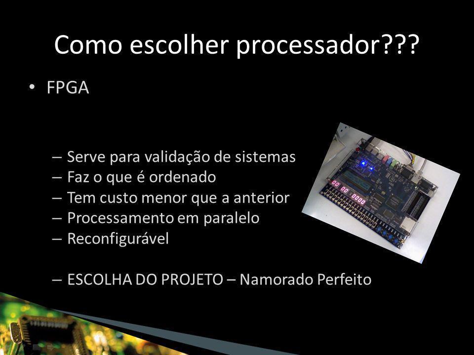 FPGA – Serve para validação de sistemas – Faz o que é ordenado – Tem custo menor que a anterior – Processamento em paralelo – Reconfigurável – ESCOLHA DO PROJETO – Namorado Perfeito Como escolher processador
