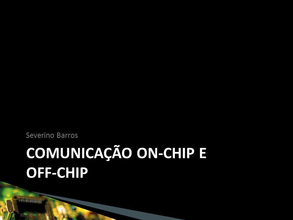 COMUNICAÇÃO ON-CHIP E OFF-CHIP Severino Barros