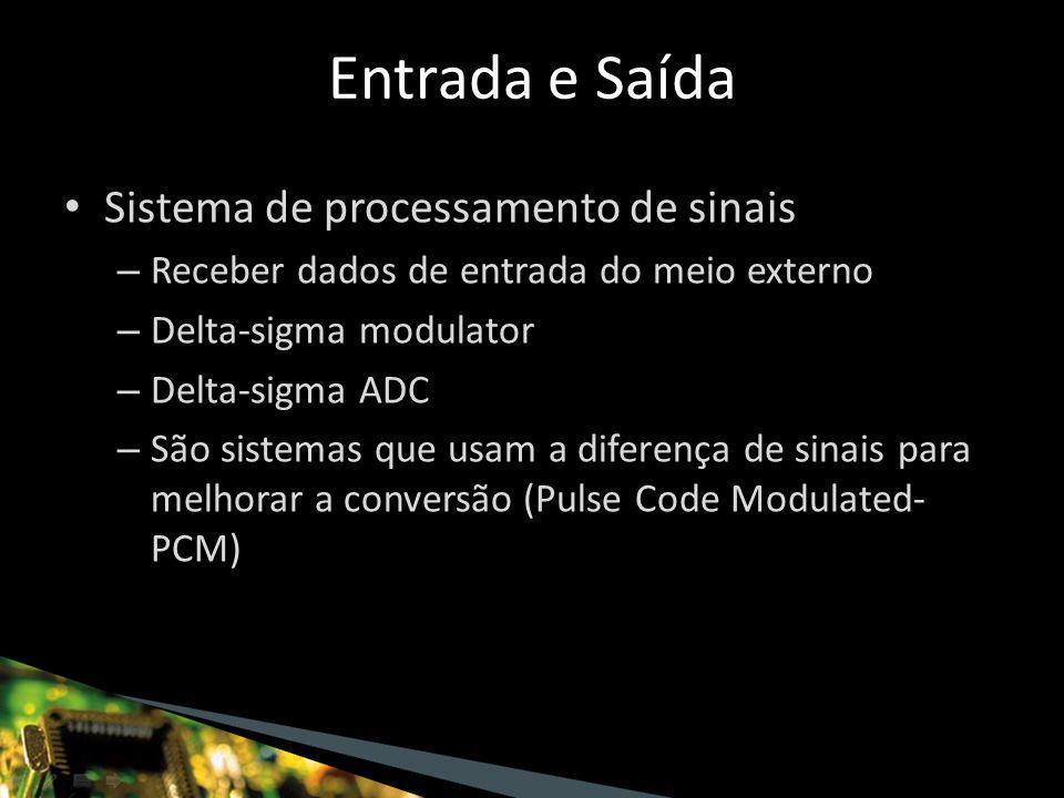 Sistema de processamento de sinais – Receber dados de entrada do meio externo – Delta-sigma modulator – Delta-sigma ADC – São sistemas que usam a diferença de sinais para melhorar a conversão (Pulse Code Modulated- PCM) Entrada e Saída