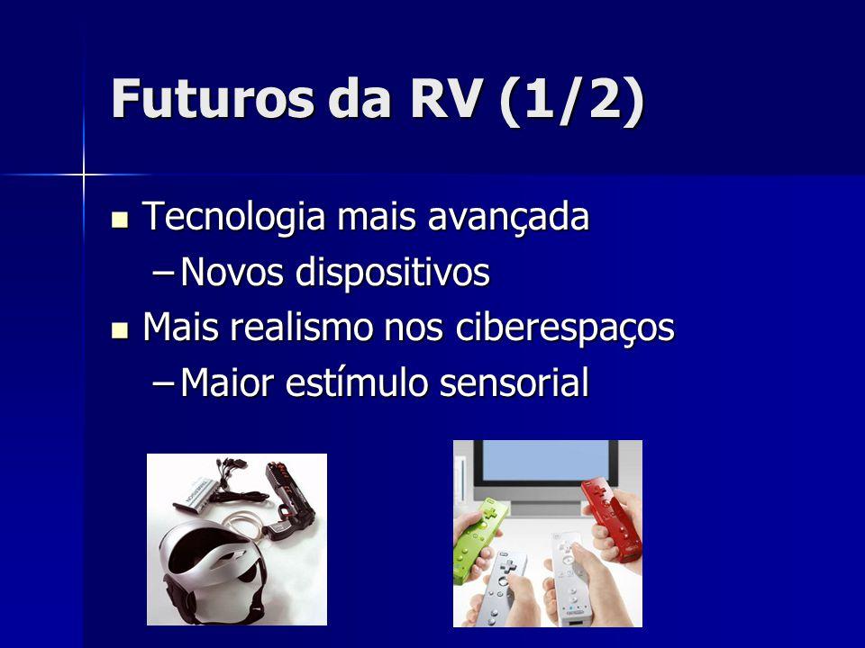 Futuros da RV (1/2) Tecnologia mais avançada Tecnologia mais avançada –Novos dispositivos Mais realismo nos ciberespaços Mais realismo nos ciberespaço
