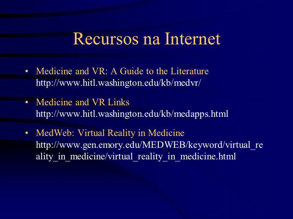 Recursos na Internet Medicine and VR: A Guide to the Literature http://www.hitl.washington.edu/kb/medvr/ Medicine and VR Links http://www.hitl.washing