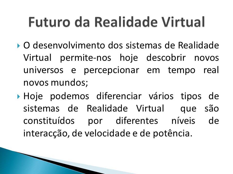  O desenvolvimento dos sistemas de Realidade Virtual permite-nos hoje descobrir novos universos e percepcionar em tempo real novos mundos;  Hoje podemos diferenciar vários tipos de sistemas de Realidade Virtual que são constituídos por diferentes níveis de interacção, de velocidade e de potência.