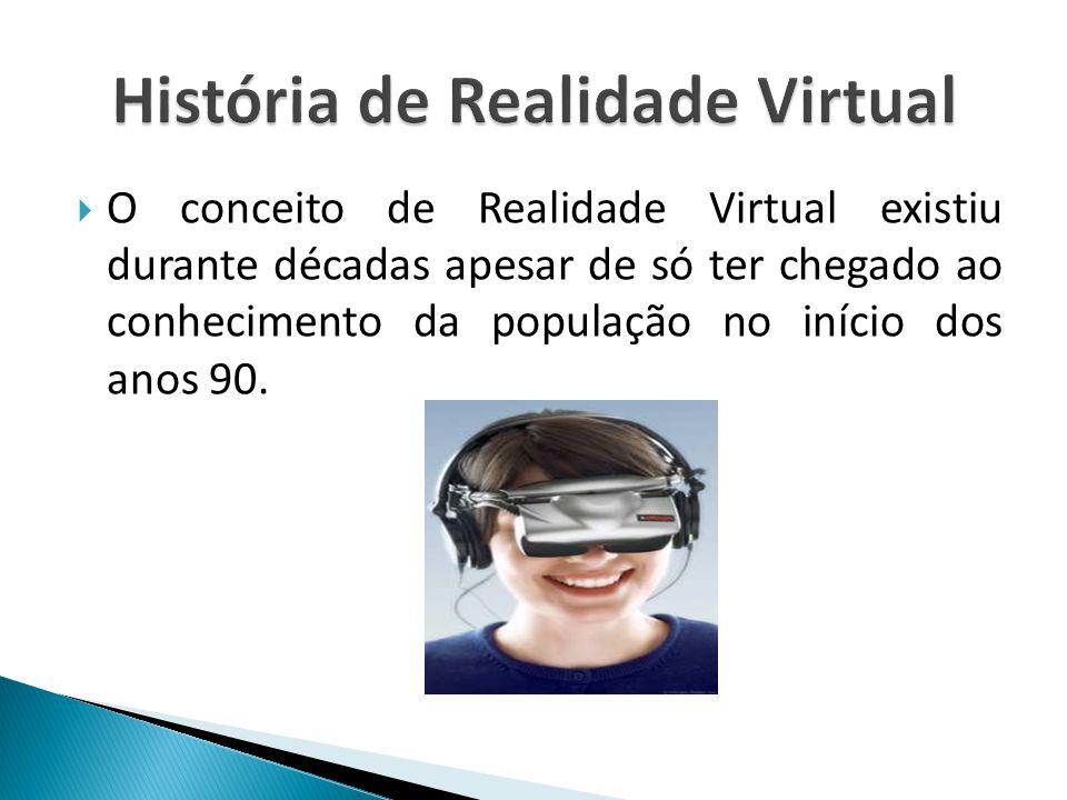 O conceito de Realidade Virtual existiu durante décadas apesar de só ter chegado ao conhecimento da população no início dos anos 90.