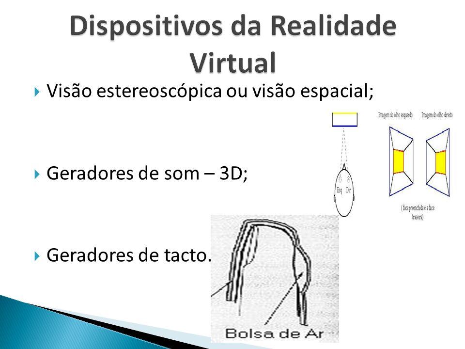  Visão estereoscópica ou visão espacial;  Geradores de som – 3D;  Geradores de tacto.
