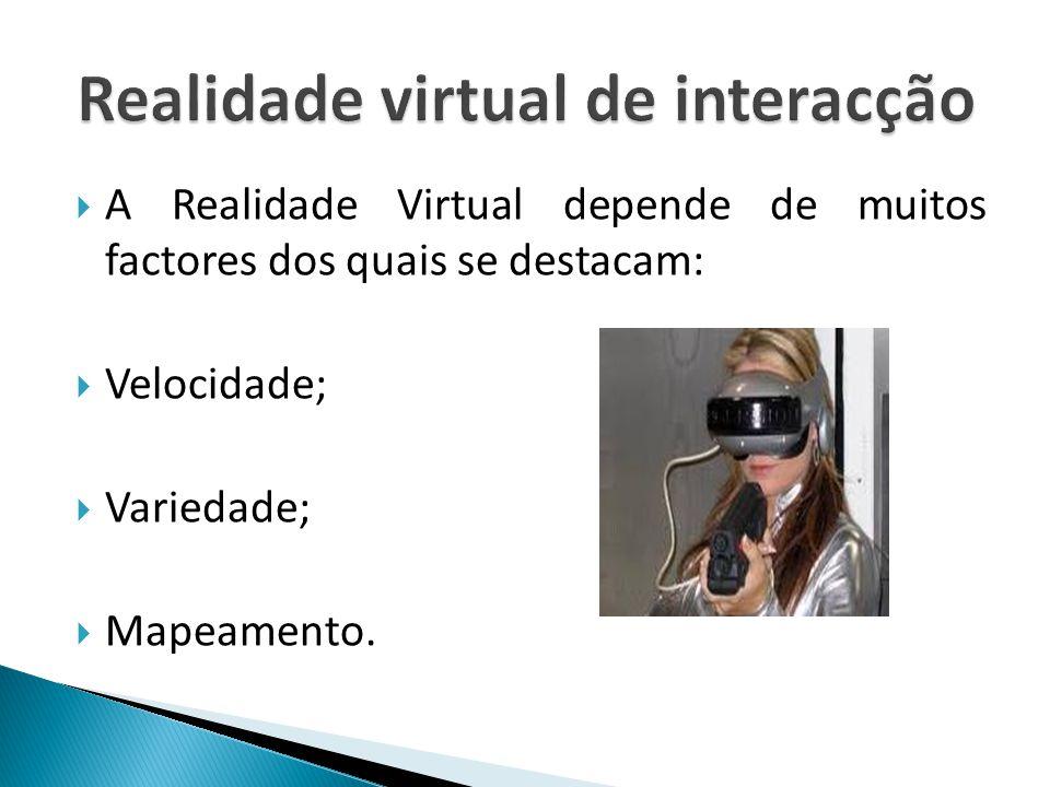  A Realidade Virtual depende de muitos factores dos quais se destacam:  Velocidade;  Variedade;  Mapeamento.