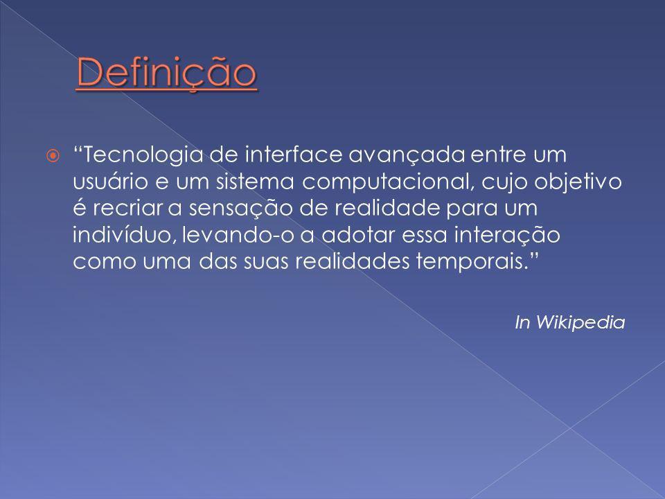  Tecnologia de interface avançada entre um usuário e um sistema computacional, cujo objetivo é recriar a sensação de realidade para um indivíduo, levando-o a adotar essa interação como uma das suas realidades temporais. In Wikipedia