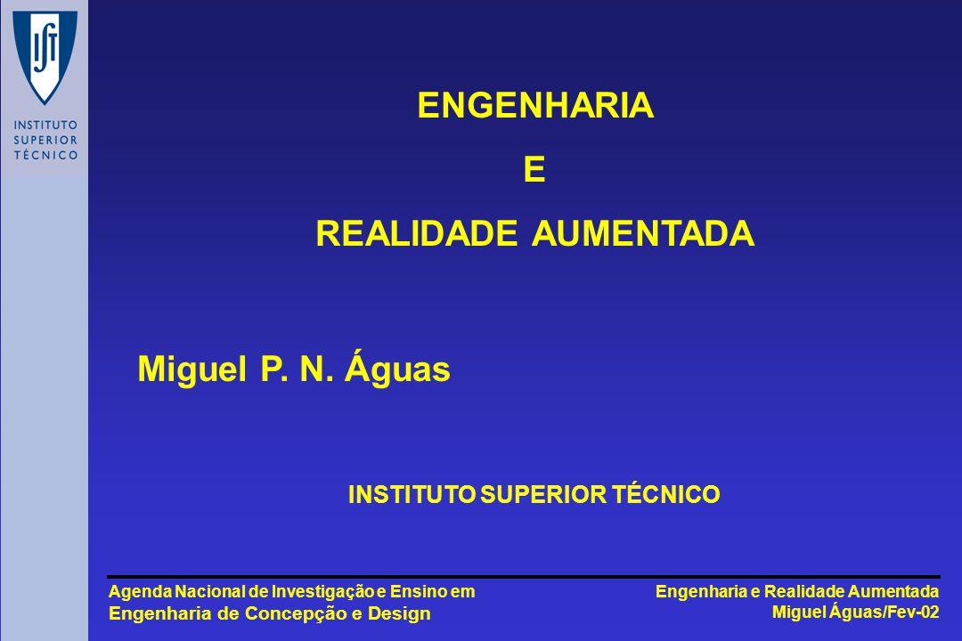 Engenharia e Realidade Aumentada Miguel Águas/Fev-02 Agenda Nacional de Investigação e Ensino em Engenharia de Concepção e Design ENGENHARIA E REALIDADE AUMENTADA INSTITUTO SUPERIOR TÉCNICO Miguel P.