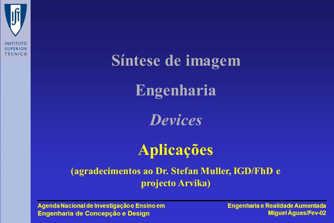 Engenharia e Realidade Aumentada Miguel Águas/Fev-02 Agenda Nacional de Investigação e Ensino em Engenharia de Concepção e Design Síntese de imagem Engenharia Devices Aplicações (agradecimentos ao Dr.