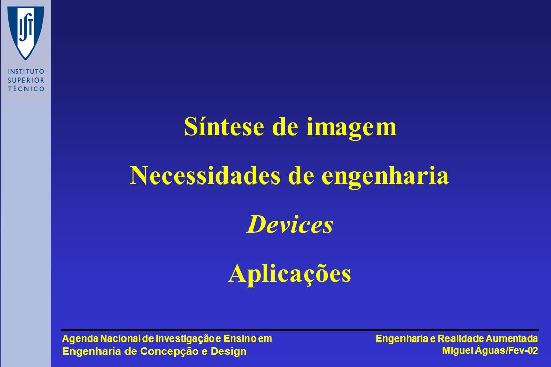 Engenharia e Realidade Aumentada Miguel Águas/Fev-02 Agenda Nacional de Investigação e Ensino em Engenharia de Concepção e Design Síntese de imagem Necessidades de engenharia Devices Aplicações
