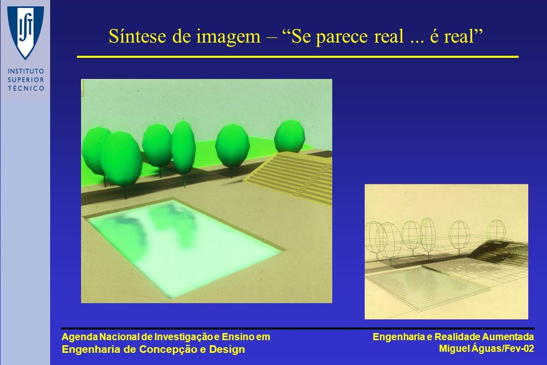 Engenharia e Realidade Aumentada Miguel Águas/Fev-02 Agenda Nacional de Investigação e Ensino em Engenharia de Concepção e Design Síntese de imagem – Se parece real...