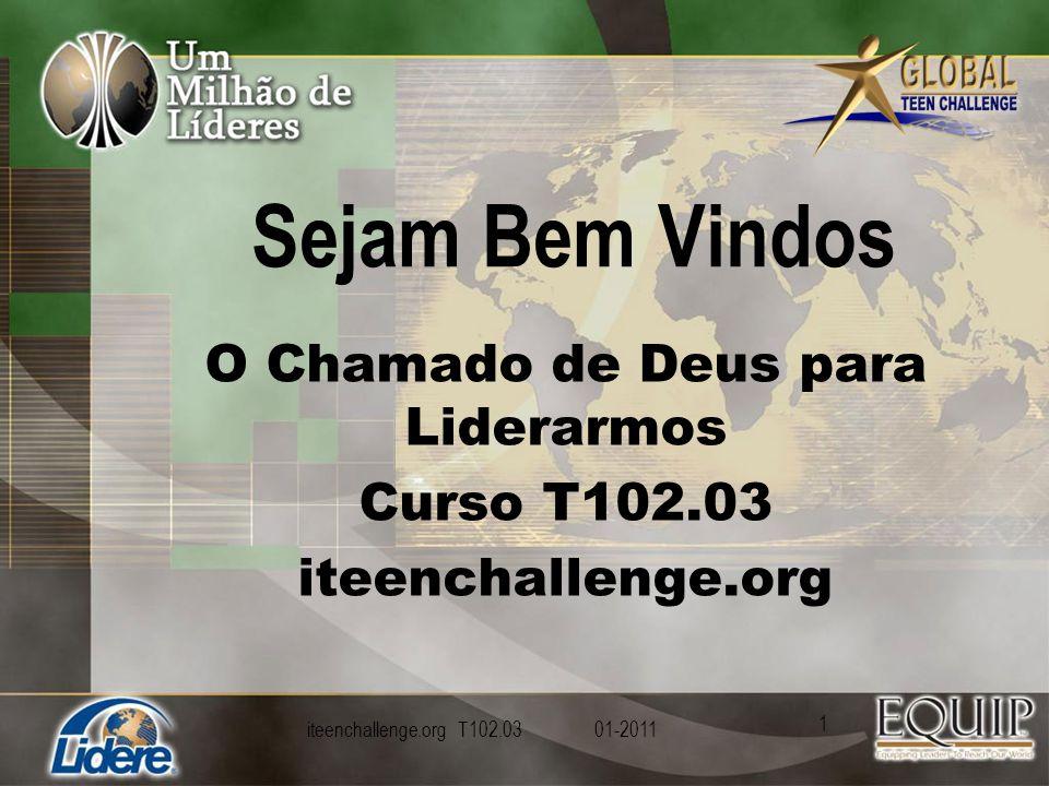 Sejam Bem Vindos O Chamado de Deus para Liderarmos Curso T102.03 iteenchallenge.org iteenchallenge.org T102.03 01-2011 1