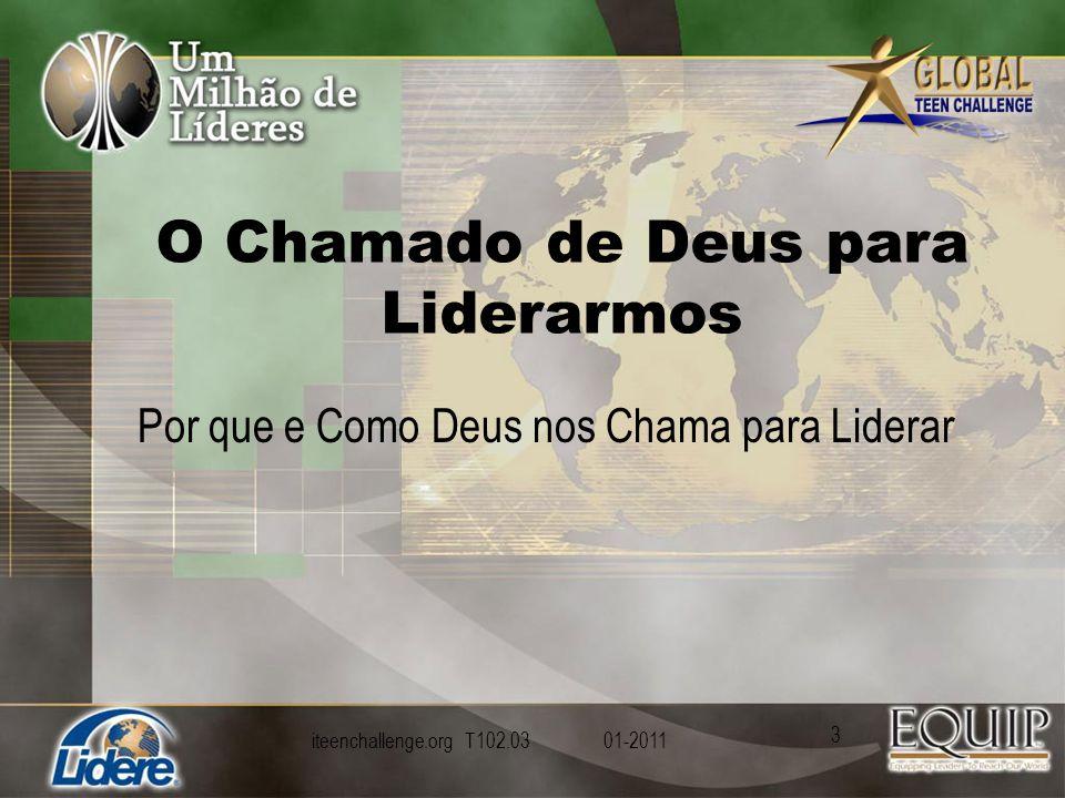 O Chamado de Deus para Liderarmos Por que e Como Deus nos Chama para Liderar iteenchallenge.org T102.03 01-2011 3