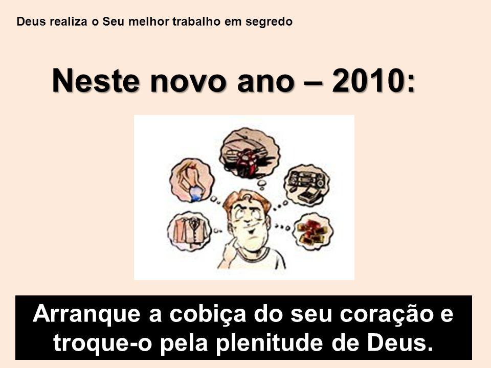 Deus realiza o Seu melhor trabalho em segredo Neste novo ano – 2010: Arranque a cobiça do seu coração e troque-o pela plenitude de Deus.