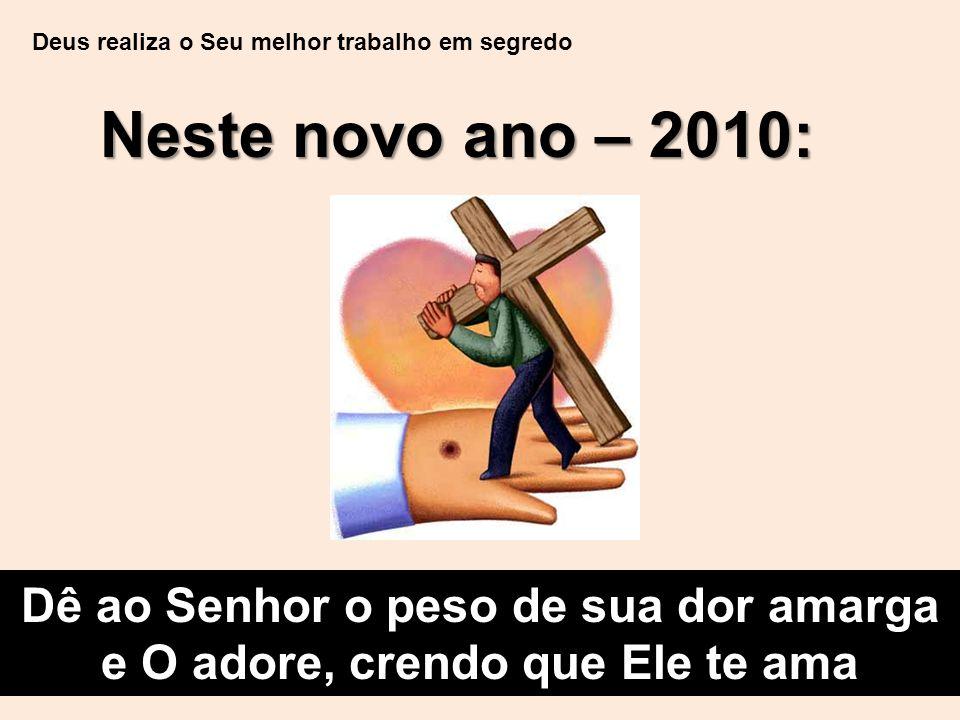 Deus realiza o Seu melhor trabalho em segredo Neste novo ano – 2010: Dê ao Senhor o peso de sua dor amarga e O adore, crendo que Ele te ama