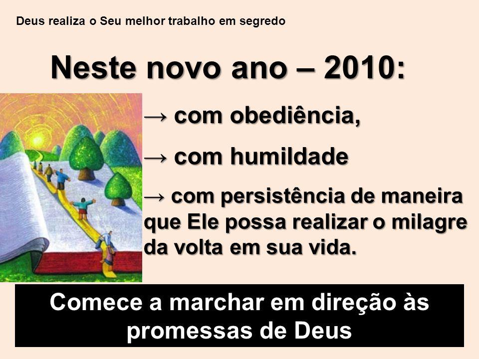 Deus realiza o Seu melhor trabalho em segredo Neste novo ano – 2010: Comece a marchar em direção às promessas de Deus → com obediência, → com humildade → com persistência de maneira que Ele possa realizar o milagre da volta em sua vida.