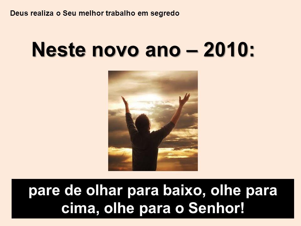 Deus realiza o Seu melhor trabalho em segredo Neste novo ano – 2010: pare de olhar para baixo, olhe para cima, olhe para o Senhor!