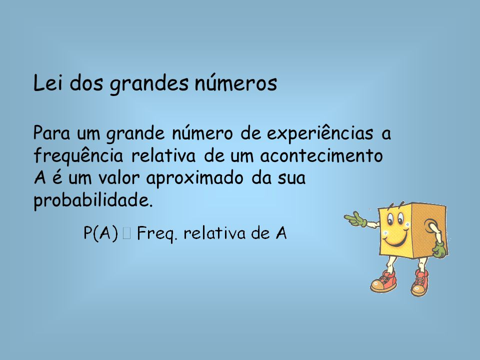 Lei dos grandes números Para um grande número de experiências a frequência relativa de um acontecimento A é um valor aproximado da sua probabilidade.