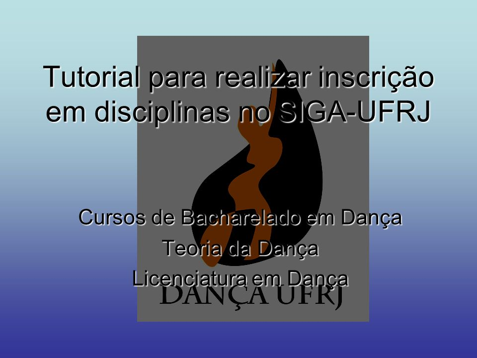 Tutorial para realizar inscrição em disciplinas no SIGA-UFRJ Cursos de Bacharelado em Dança Teoria da Dança Licenciatura em Dança