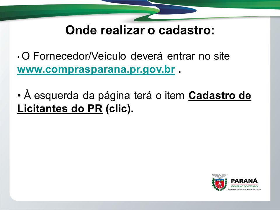 Onde realizar o cadastro: O Fornecedor/Veículo deverá entrar no site www.comprasparana.pr.gov.br. www.comprasparana.pr.gov.br À esquerda da página ter
