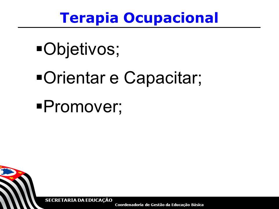 SECRETARIA DA EDUCAÇÃO Coordenadoria de Gestão da Educação Básica  Objetivos;  Orientar e Capacitar;  Promover; Terapia Ocupacional