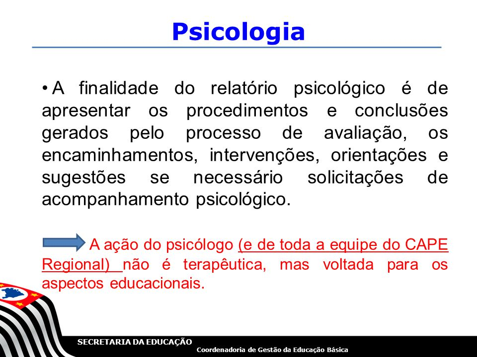 SECRETARIA DA EDUCAÇÃO Coordenadoria de Gestão da Educação Básica Psicologia A finalidade do relatório psicológico é de apresentar os procedimentos e