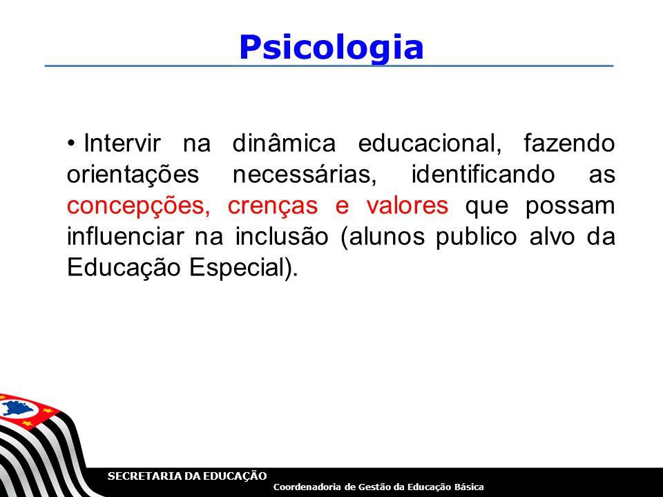 SECRETARIA DA EDUCAÇÃO Coordenadoria de Gestão da Educação Básica Psicologia Intervir na dinâmica educacional, fazendo orientações necessárias, identi