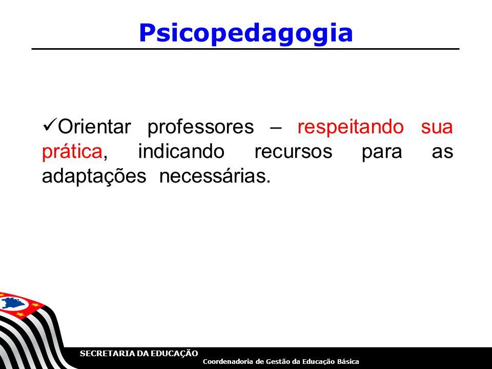 SECRETARIA DA EDUCAÇÃO Coordenadoria de Gestão da Educação Básica Psicopedagogia Orientar professores – respeitando sua prática, indicando recursos pa