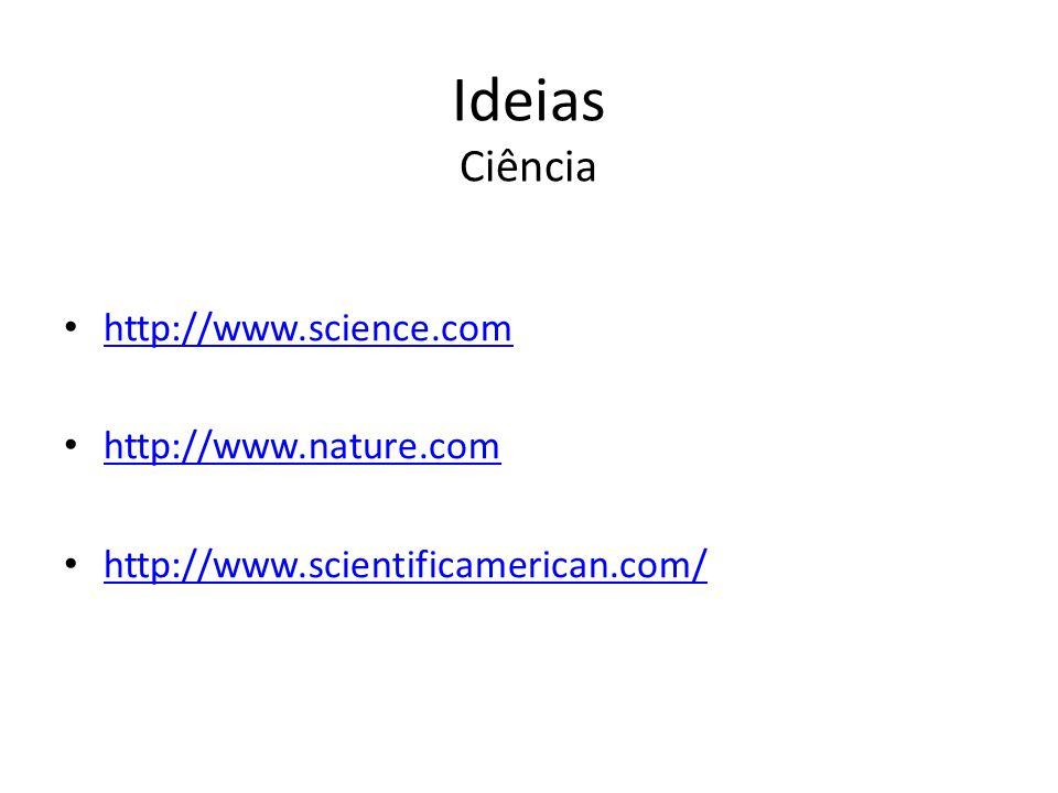 Ideias Ciência http://www.science.com http://www.nature.com http://www.scientificamerican.com/