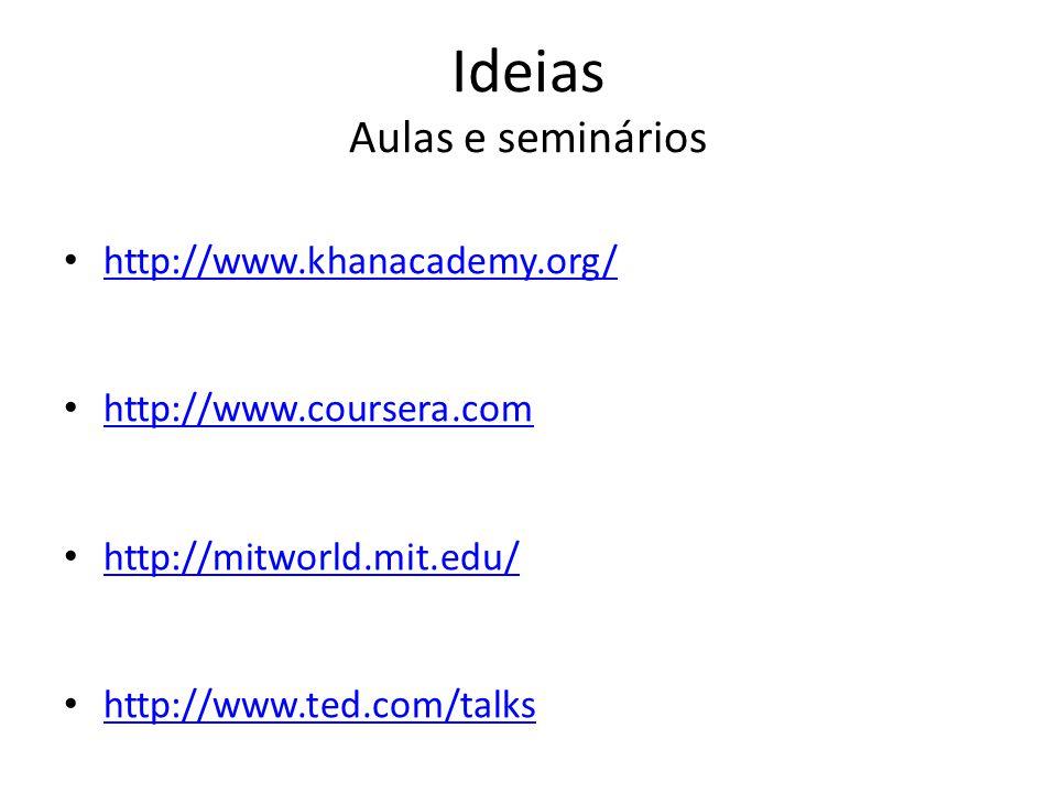 Ideias Aulas e seminários http://www.khanacademy.org/ http://www.coursera.com http://mitworld.mit.edu/ http://www.ted.com/talks