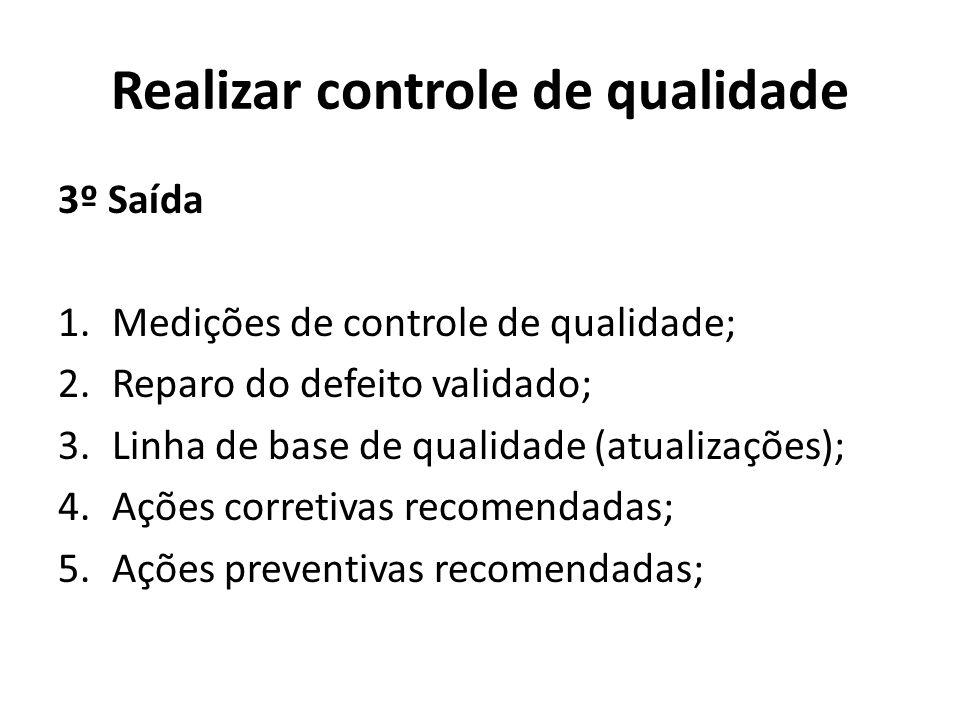 Realizar controle de qualidade 3º Saída 1.Medições de controle de qualidade; 2.Reparo do defeito validado; 3.Linha de base de qualidade (atualizações); 4.Ações corretivas recomendadas; 5.Ações preventivas recomendadas;