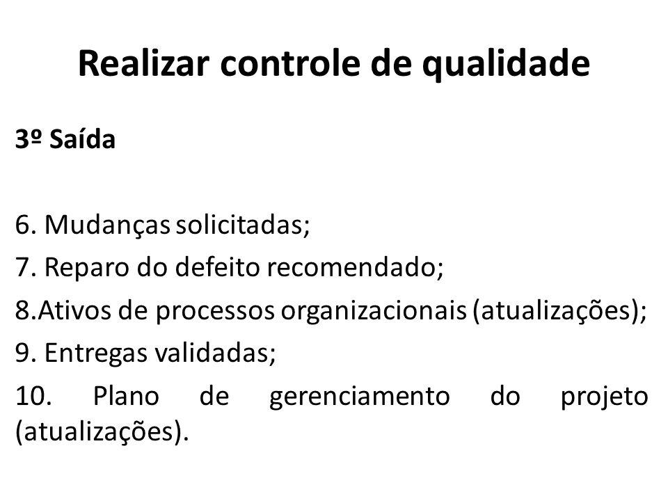 Realizar controle de qualidade 3º Saída 6. Mudanças solicitadas; 7. Reparo do defeito recomendado; 8.Ativos de processos organizacionais (atualizações