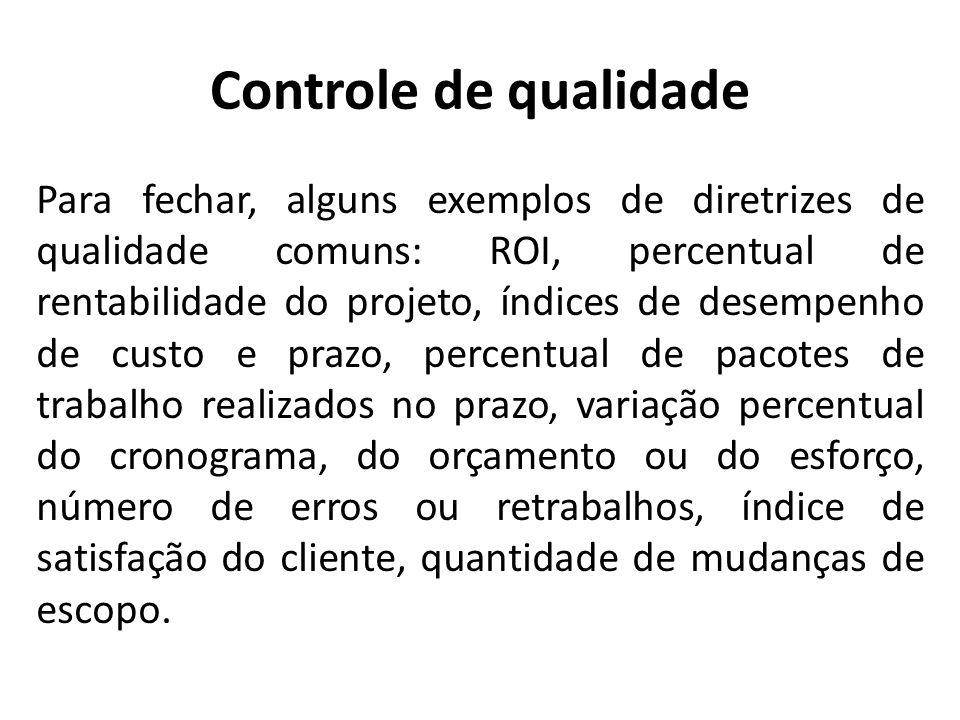 Controle de qualidade Para fechar, alguns exemplos de diretrizes de qualidade comuns: ROI, percentual de rentabilidade do projeto, índices de desempen