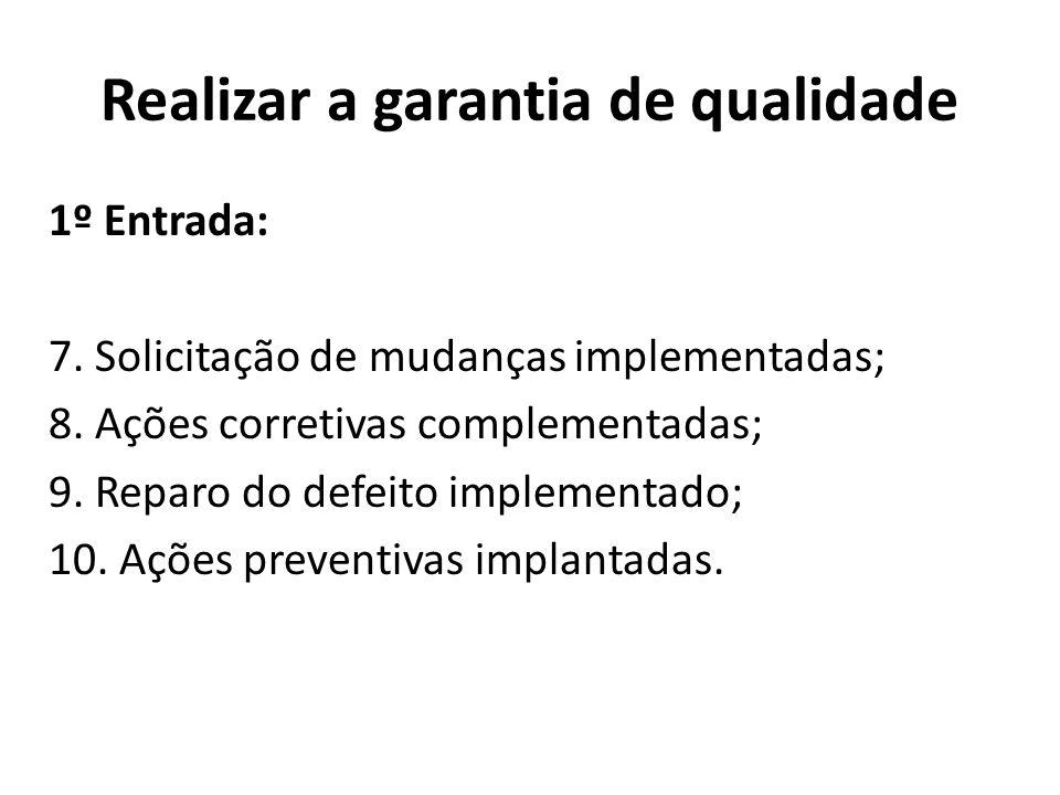 Realizar a garantia de qualidade 1º Entrada: 7. Solicitação de mudanças implementadas; 8. Ações corretivas complementadas; 9. Reparo do defeito implem