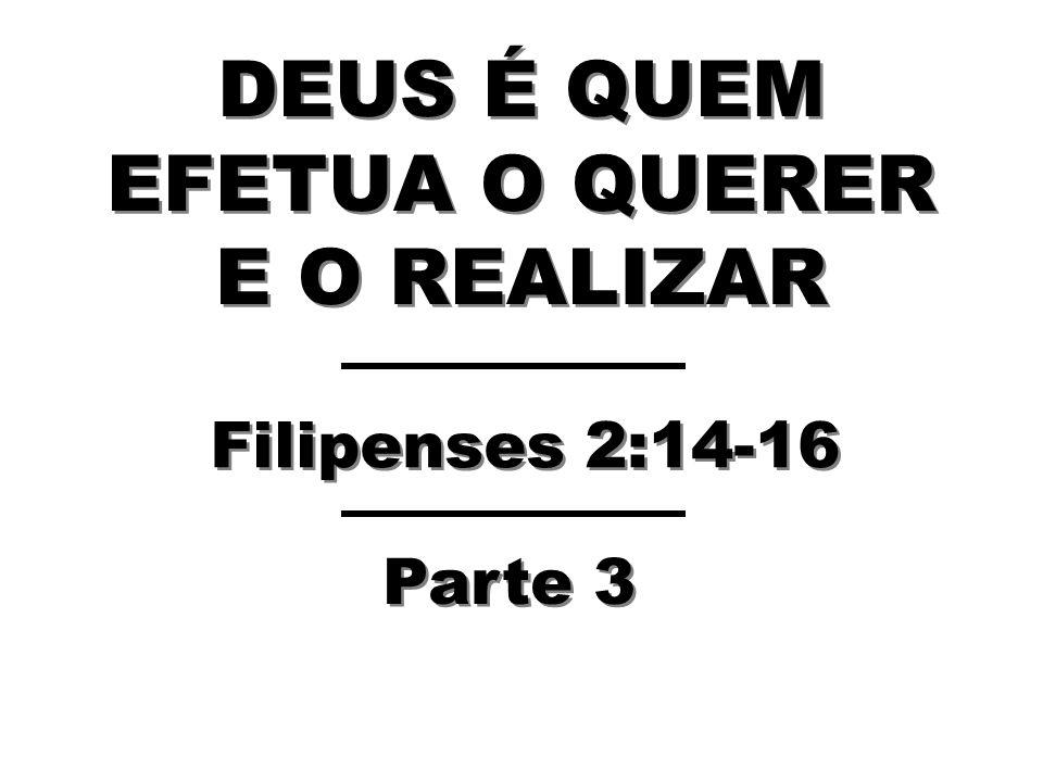 DEUS É QUEM EFETUA O QUERER E O REALIZAR Filipenses 2:14-16 Parte 3
