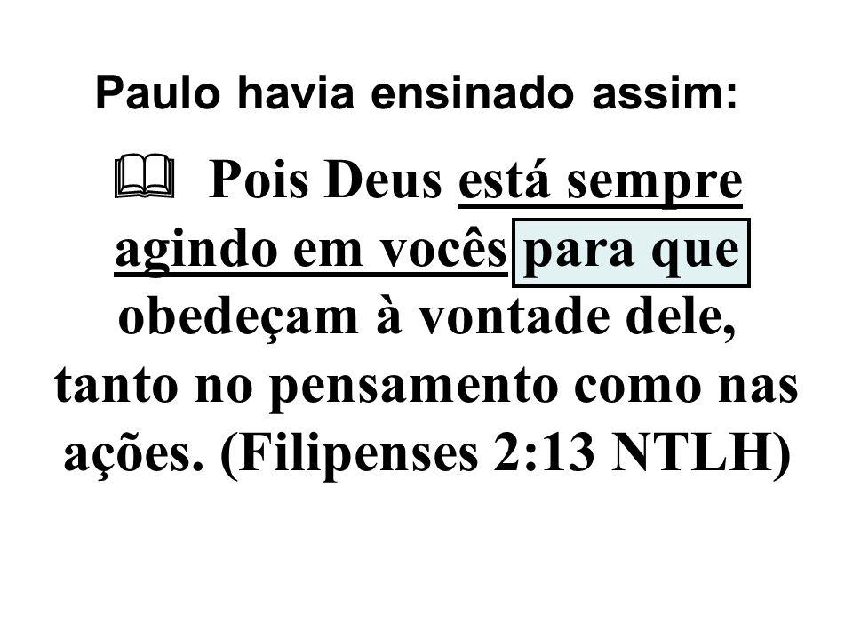 Pois Deus está sempre agindo em vocês para que obedeçam à vontade dele, tanto no pensamento como nas ações. (Filipenses 2:13 NTLH) Paulo havia ensin