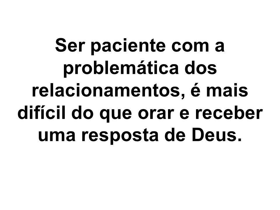 Ser paciente com a problemática dos relacionamentos, é mais difícil do que orar e receber uma resposta de Deus.